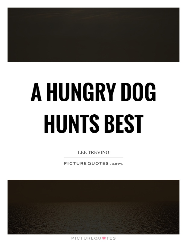 A hungry dog hunts best Picture Quote #1