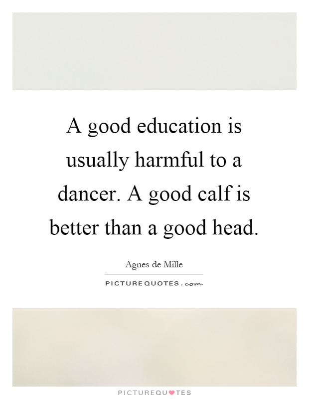 A good education is usually harmful to a dancer. A good calf is better than a good head Picture Quote #1
