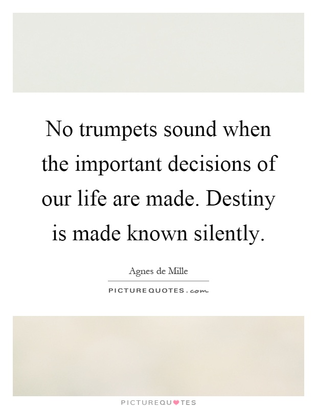 No trumpets sound when the important decisions of our life are made. Destiny is made known silently Picture Quote #1