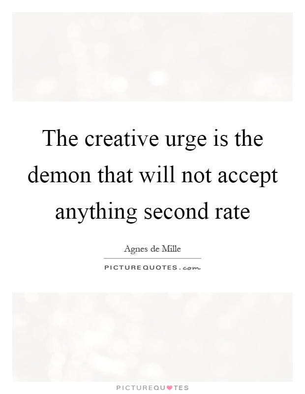 The creative urge is the demon that will not accept anything second rate Picture Quote #1