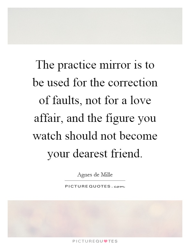 The practice mirror is to be used for the correction of faults, not for a love affair, and the figure you watch should not become your dearest friend Picture Quote #1