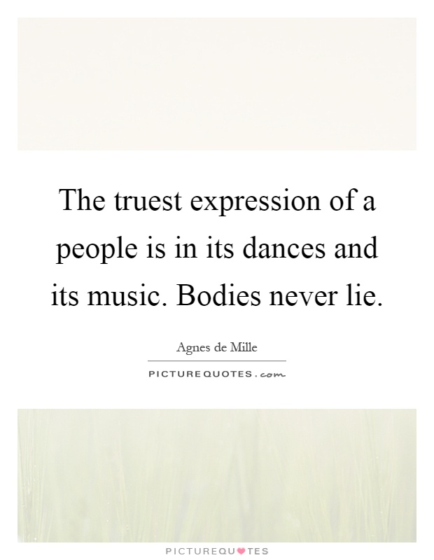 The truest expression of a people is in its dances and its music. Bodies never lie Picture Quote #1