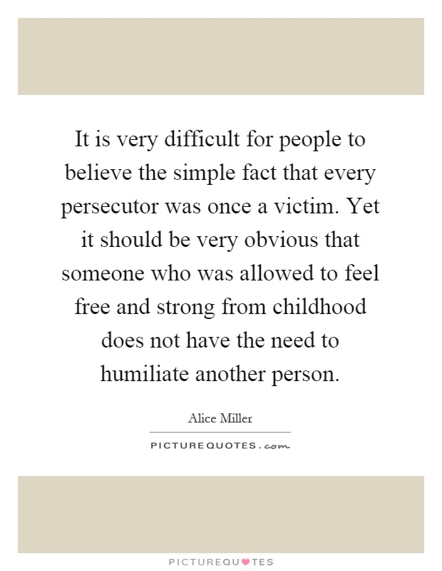 It is very difficult for people to believe the simple fact that every persecutor was once a victim. Yet it should be very obvious that someone who was allowed to feel free and strong from childhood does not have the need to humiliate another person Picture Quote #1