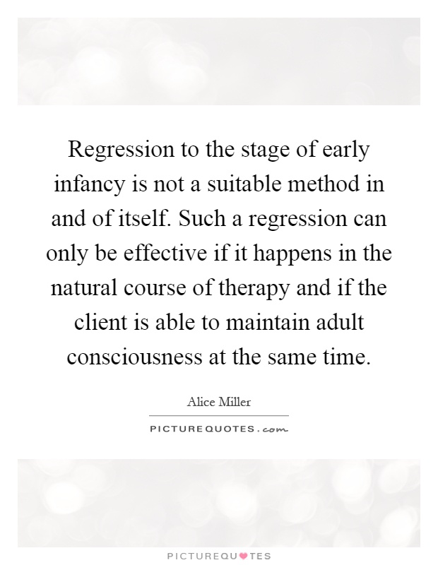 Regression to the stage of early infancy is not a suitable method in and of itself. Such a regression can only be effective if it happens in the natural course of therapy and if the client is able to maintain adult consciousness at the same time Picture Quote #1
