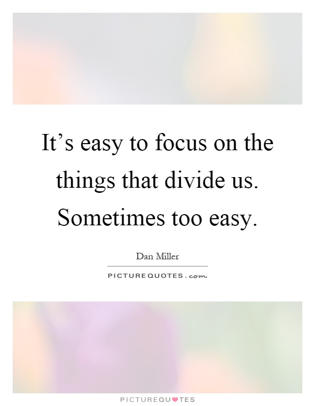 It's easy to focus on the things that divide us. Sometimes too easy Picture Quote #1