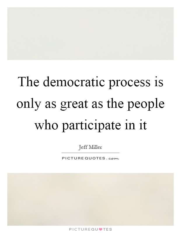 The democratic process is only as great as the people who participate in it Picture Quote #1