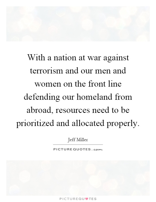With a nation at war against terrorism and our men and women on the front line defending our homeland from abroad, resources need to be prioritized and allocated properly Picture Quote #1