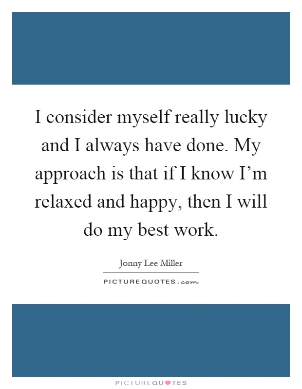 I consider myself really lucky and I always have done. My approach is that if I know I'm relaxed and happy, then I will do my best work Picture Quote #1