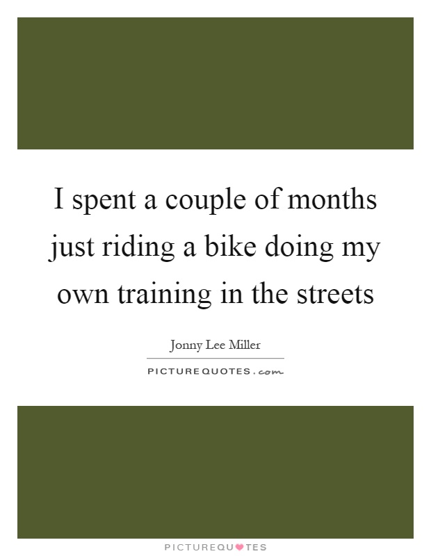 I spent a couple of months just riding a bike doing my own training in the streets Picture Quote #1