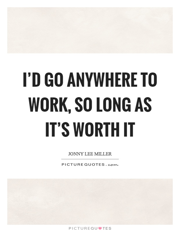 I'd go anywhere to work, so long as it's worth it Picture Quote #1