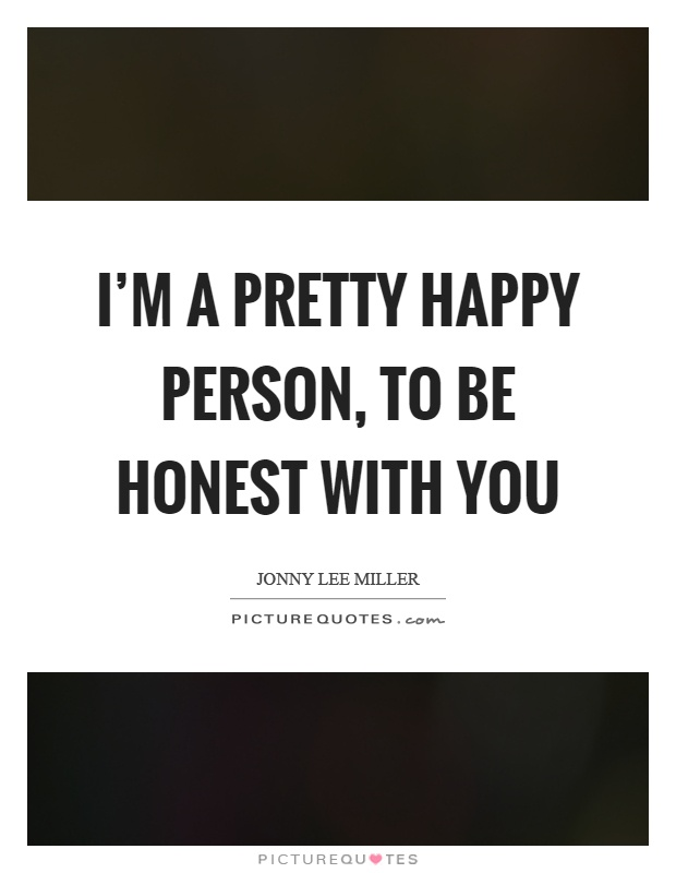 I'm a pretty happy person, to be honest with you Picture Quote #1