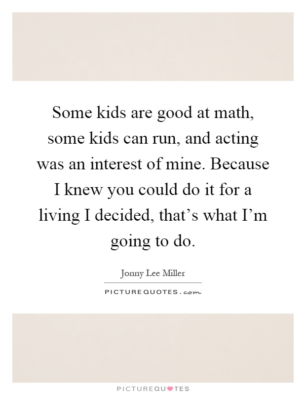 Some kids are good at math, some kids can run, and acting was an interest of mine. Because I knew you could do it for a living I decided, that's what I'm going to do Picture Quote #1