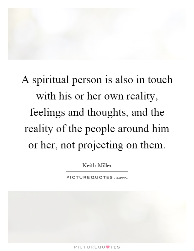 A spiritual person is also in touch with his or her own reality, feelings and thoughts, and the reality of the people around him or her, not projecting on them Picture Quote #1
