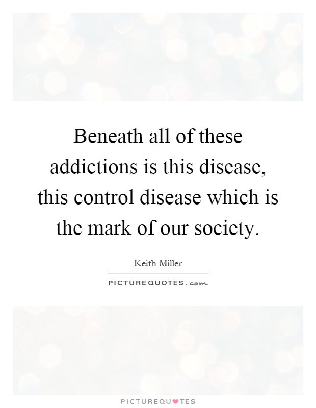 Beneath all of these addictions is this disease, this control disease which is the mark of our society Picture Quote #1