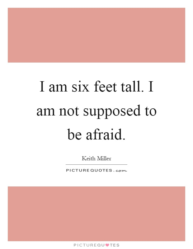 I am six feet tall. I am not supposed to be afraid Picture Quote #1