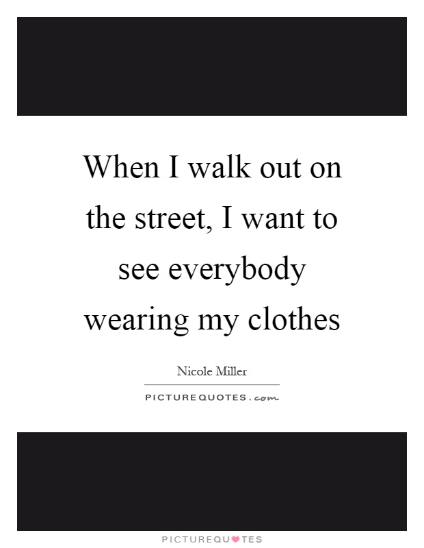 When I walk out on the street, I want to see everybody wearing my clothes Picture Quote #1