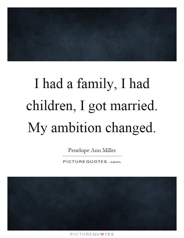 I had a family, I had children, I got married. My ambition changed Picture Quote #1