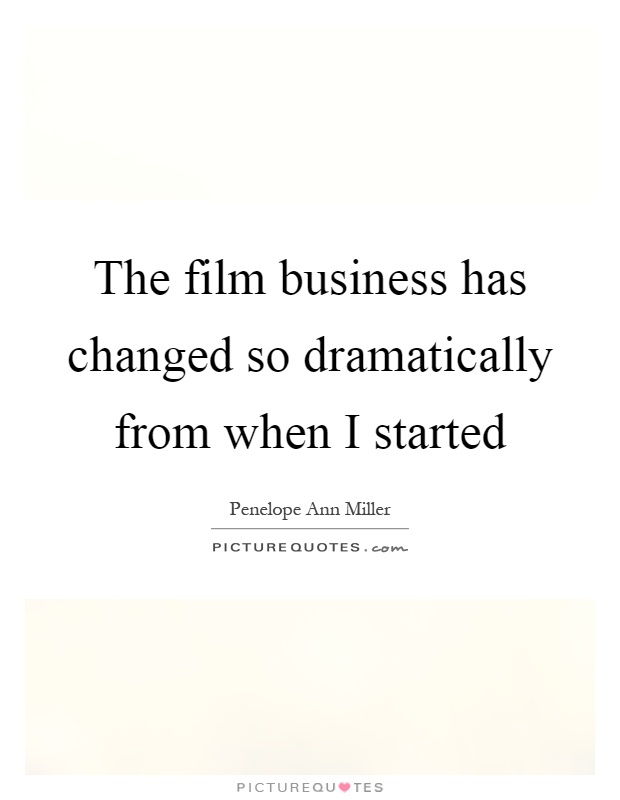 The film business has changed so dramatically from when I started Picture Quote #1