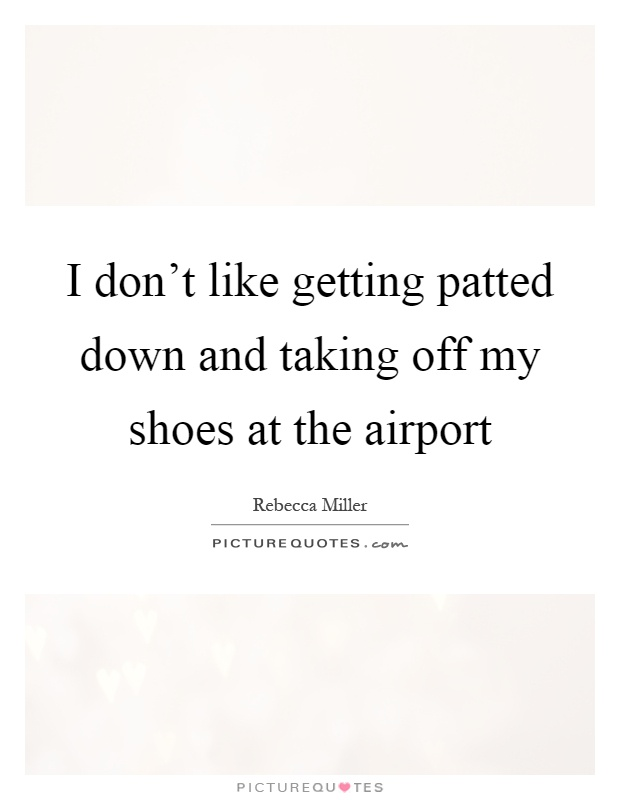 I don't like getting patted down and taking off my shoes at the airport Picture Quote #1