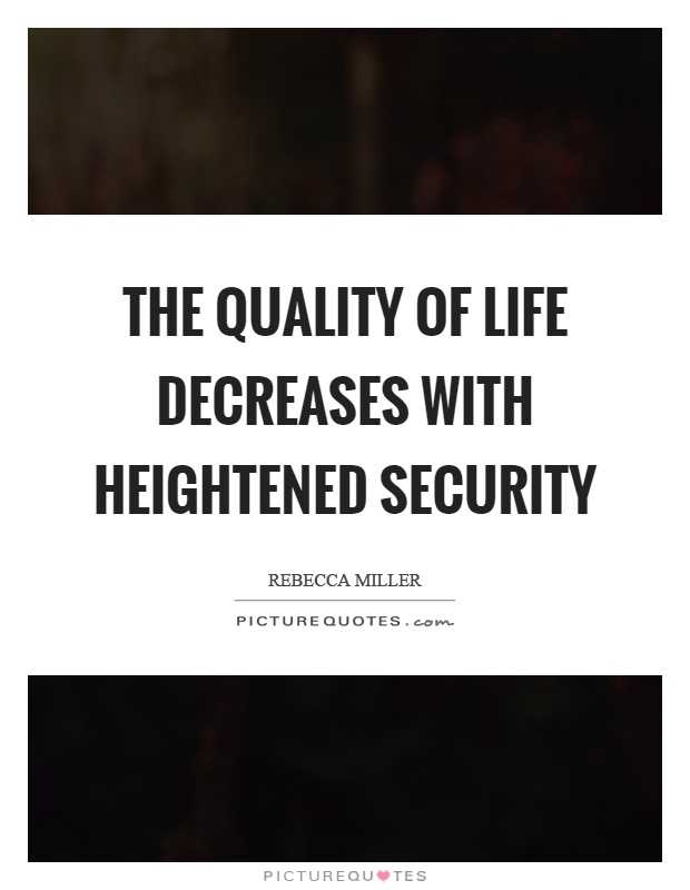 The quality of life decreases with heightened security Picture Quote #1