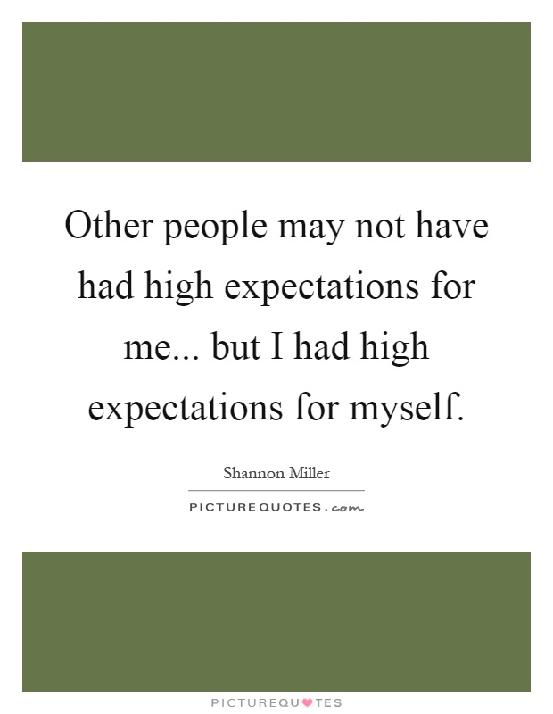 Other people may not have had high expectations for me... but I had high expectations for myself Picture Quote #1