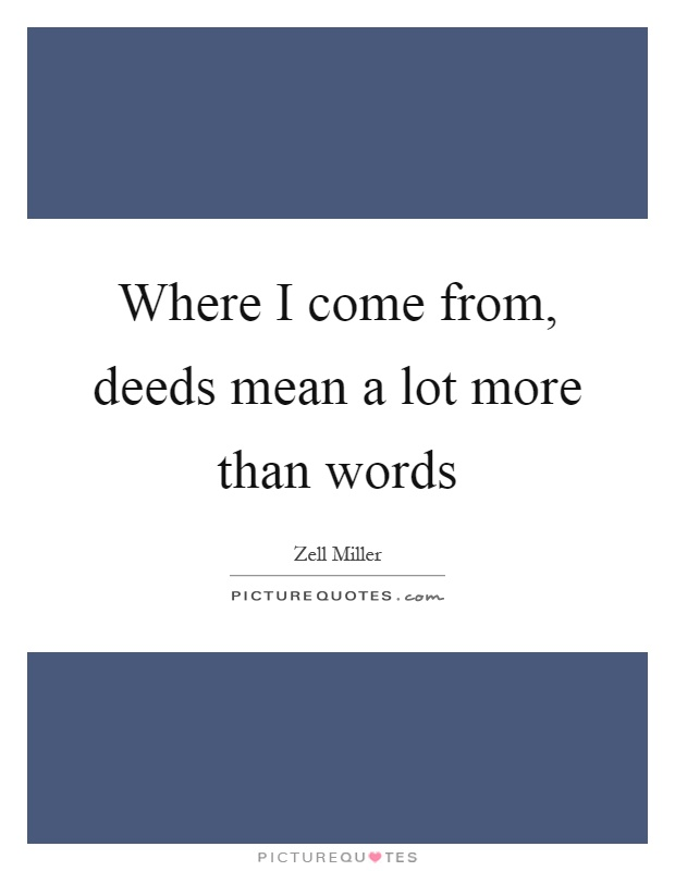 Where I come from, deeds mean a lot more than words Picture Quote #1