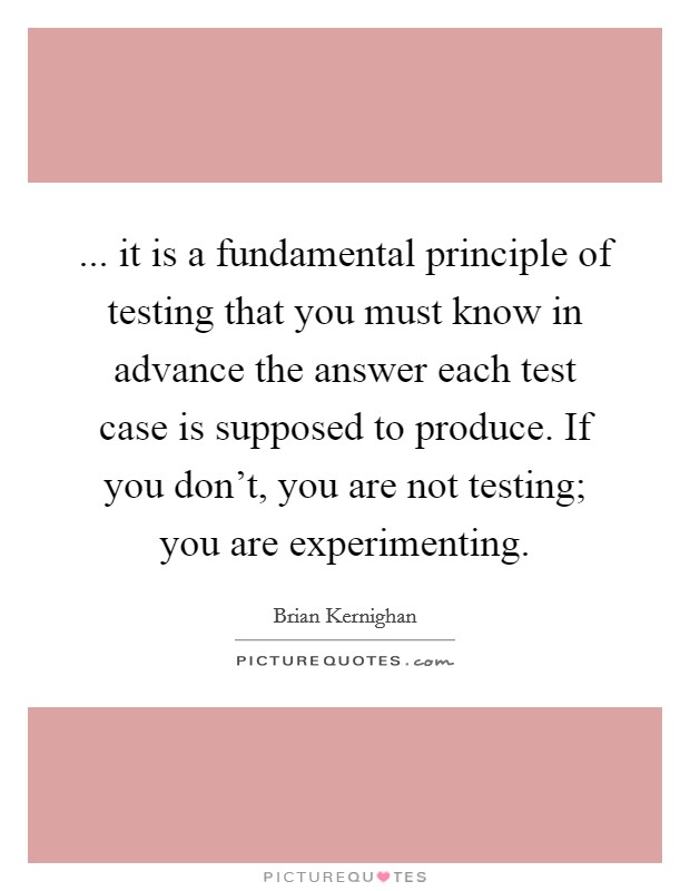 ... it is a fundamental principle of testing that you must know in advance the answer each test case is supposed to produce. If you don't, you are not testing; you are experimenting Picture Quote #1