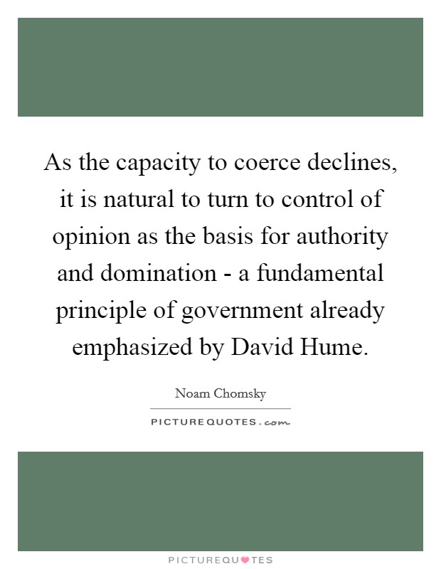 As the capacity to coerce declines, it is natural to turn to control of opinion as the basis for authority and domination - a fundamental principle of government already emphasized by David Hume Picture Quote #1