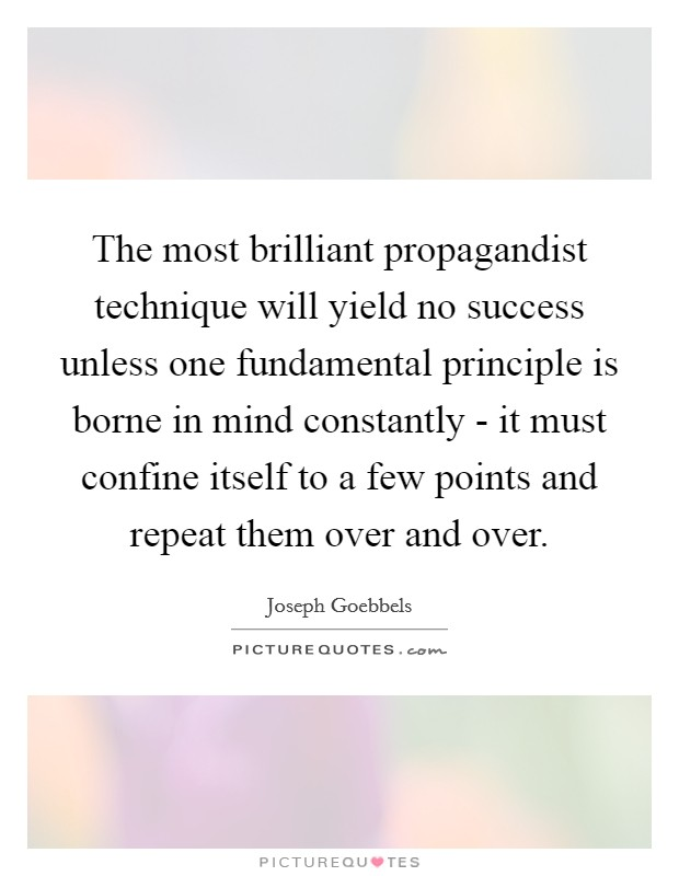 The most brilliant propagandist technique will yield no success unless one fundamental principle is borne in mind constantly - it must confine itself to a few points and repeat them over and over Picture Quote #1