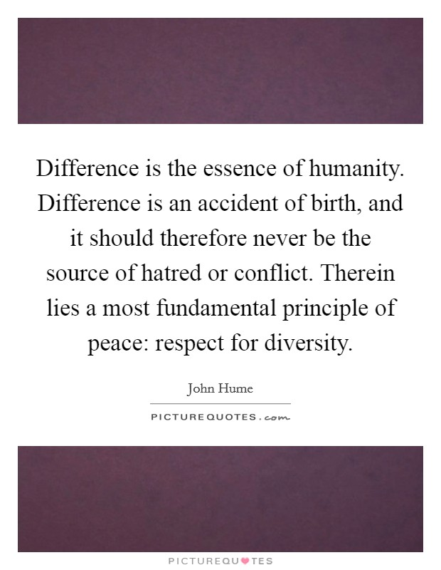 Difference is the essence of humanity. Difference is an accident of birth, and it should therefore never be the source of hatred or conflict. Therein lies a most fundamental principle of peace: respect for diversity. Picture Quote #1