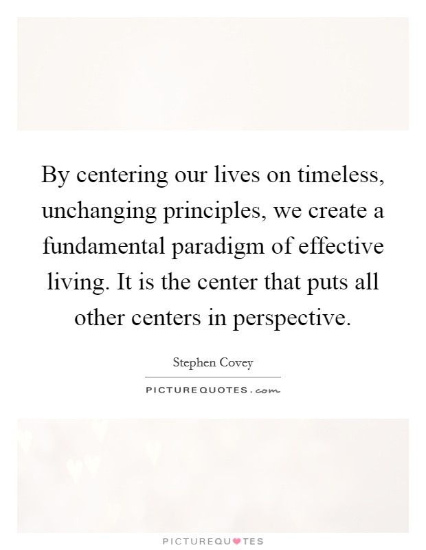 By centering our lives on timeless, unchanging principles, we create a fundamental paradigm of effective living. It is the center that puts all other centers in perspective Picture Quote #1