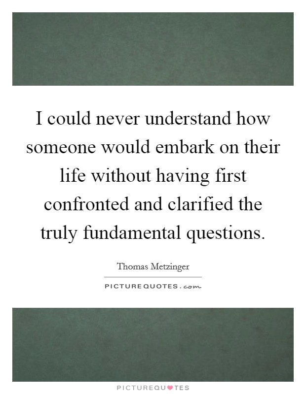 I could never understand how someone would embark on their life without having first confronted and clarified the truly fundamental questions Picture Quote #1