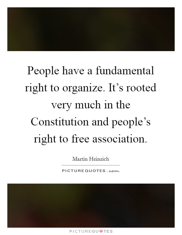 People have a fundamental right to organize. It's rooted very much in the Constitution and people's right to free association Picture Quote #1