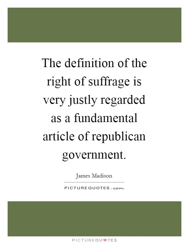 The definition of the right of suffrage is very justly regarded as a fundamental article of republican government Picture Quote #1