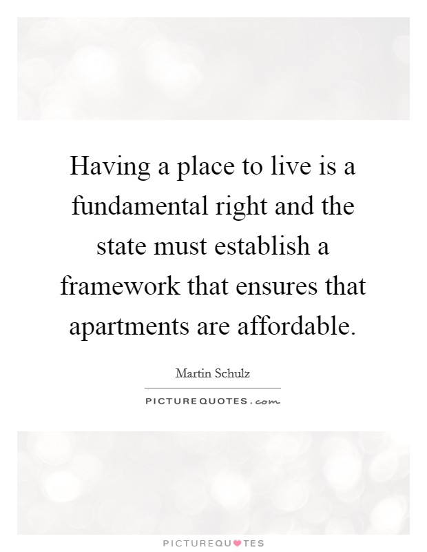 Having a place to live is a fundamental right and the state must establish a framework that ensures that apartments are affordable Picture Quote #1