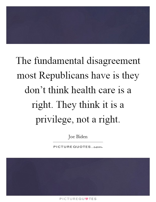 The fundamental disagreement most Republicans have is they don't think health care is a right. They think it is a privilege, not a right Picture Quote #1