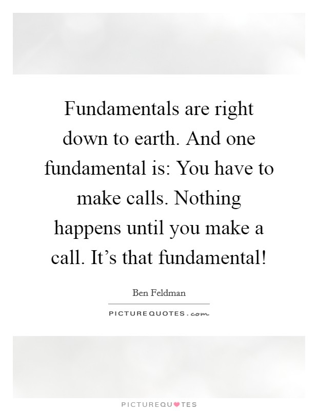 Fundamentals are right down to earth. And one fundamental is: You have to make calls. Nothing happens until you make a call. It's that fundamental! Picture Quote #1