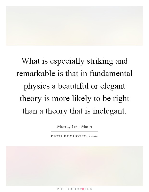 What is especially striking and remarkable is that in fundamental physics a beautiful or elegant theory is more likely to be right than a theory that is inelegant Picture Quote #1
