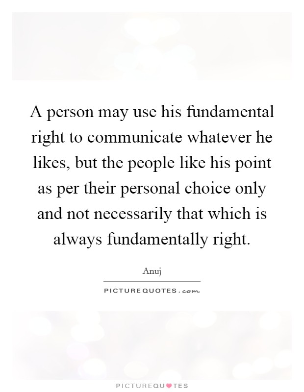 A person may use his fundamental right to communicate whatever he likes, but the people like his point as per their personal choice only and not necessarily that which is always fundamentally right Picture Quote #1