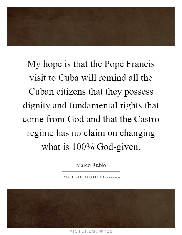 My hope is that the Pope Francis visit to Cuba will remind all the Cuban citizens that they possess dignity and fundamental rights that come from God and that the Castro regime has no claim on changing what is 100% God-given Picture Quote #1