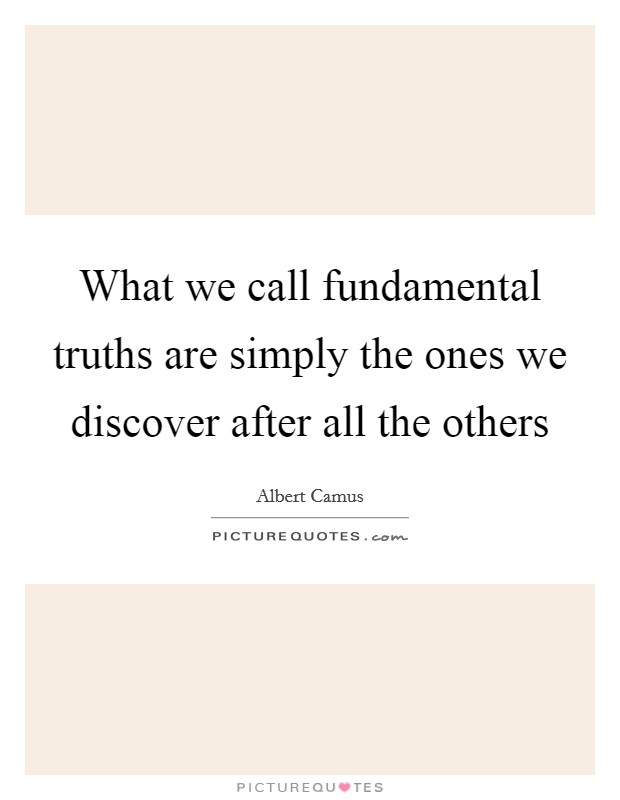 What we call fundamental truths are simply the ones we discover after all the others Picture Quote #1