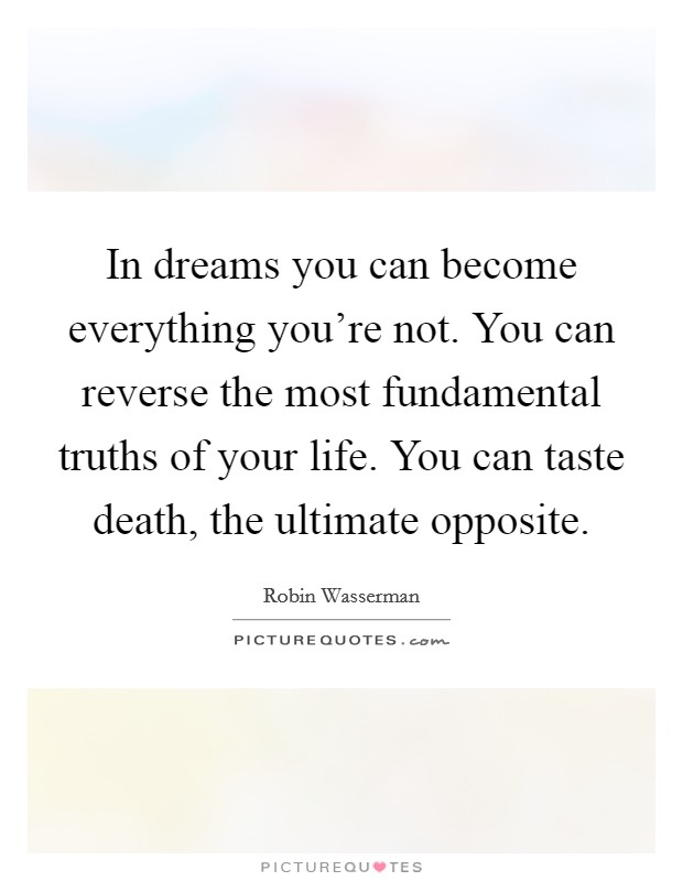 In dreams you can become everything you're not. You can reverse the most fundamental truths of your life. You can taste death, the ultimate opposite Picture Quote #1