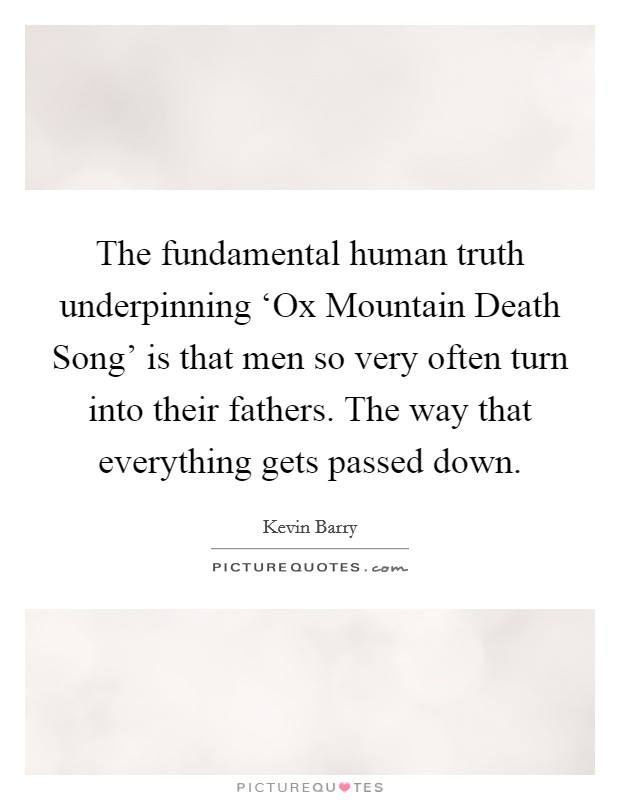 The fundamental human truth underpinning 'Ox Mountain Death Song' is that men so very often turn into their fathers. The way that everything gets passed down Picture Quote #1
