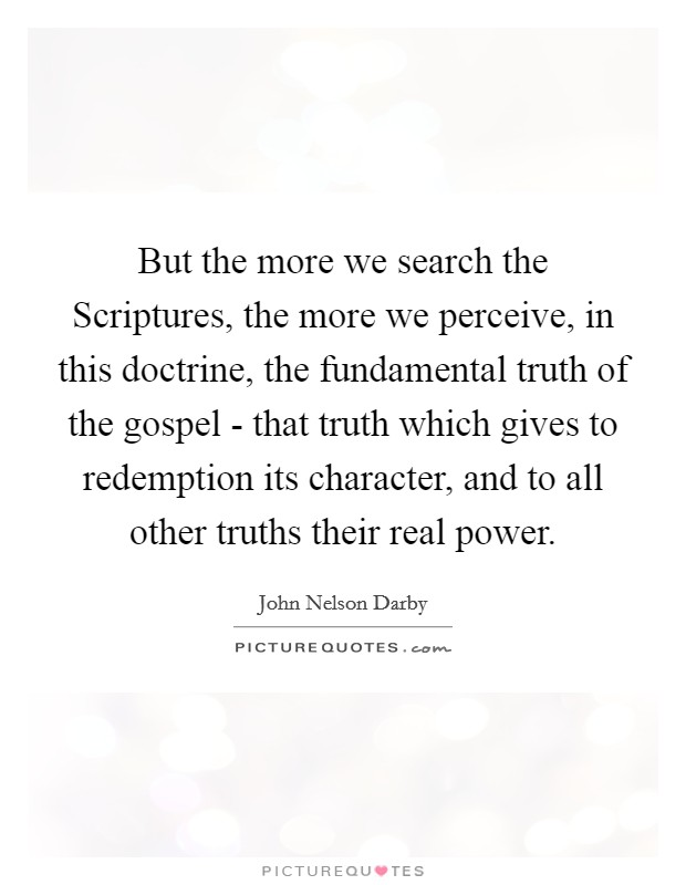 But the more we search the Scriptures, the more we perceive, in this doctrine, the fundamental truth of the gospel - that truth which gives to redemption its character, and to all other truths their real power Picture Quote #1