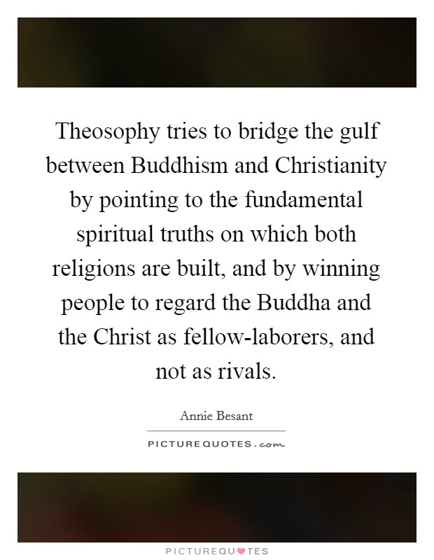 Theosophy tries to bridge the gulf between Buddhism and Christianity by pointing to the fundamental spiritual truths on which both religions are built, and by winning people to regard the Buddha and the Christ as fellow-laborers, and not as rivals Picture Quote #1