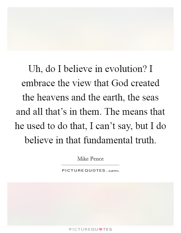 Uh, do I believe in evolution? I embrace the view that God created the heavens and the earth, the seas and all that's in them. The means that he used to do that, I can't say, but I do believe in that fundamental truth Picture Quote #1