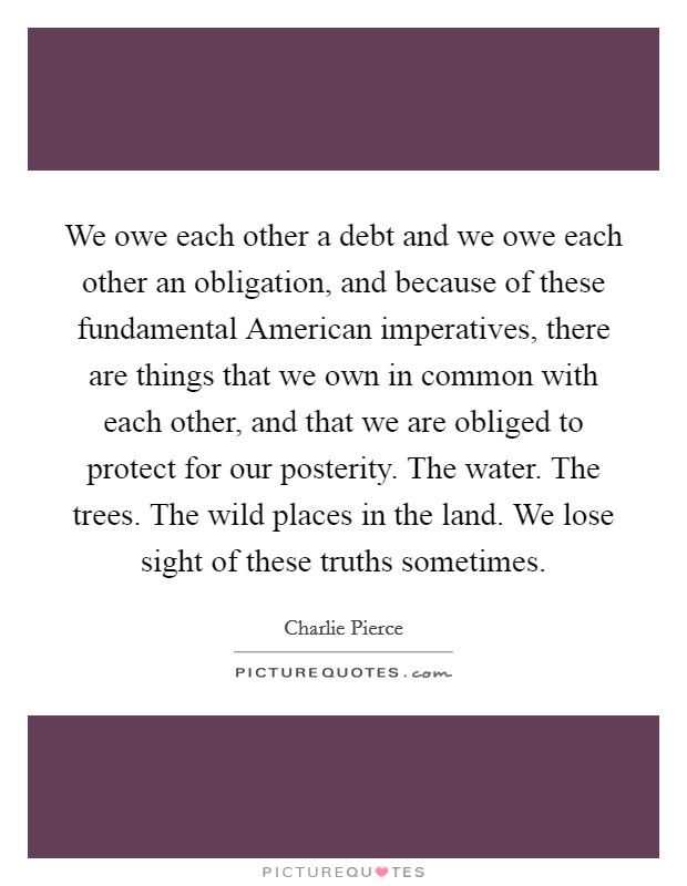 We owe each other a debt and we owe each other an obligation, and because of these fundamental American imperatives, there are things that we own in common with each other, and that we are obliged to protect for our posterity. The water. The trees. The wild places in the land. We lose sight of these truths sometimes Picture Quote #1