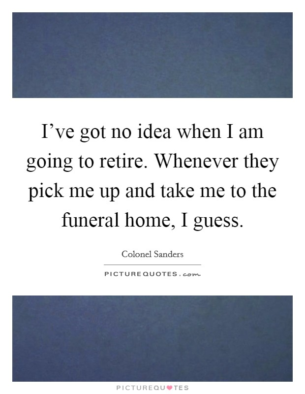 I've got no idea when I am going to retire. Whenever they pick me up and take me to the funeral home, I guess Picture Quote #1