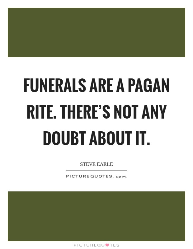 Funerals are a pagan rite. There's not any doubt about it Picture Quote #1