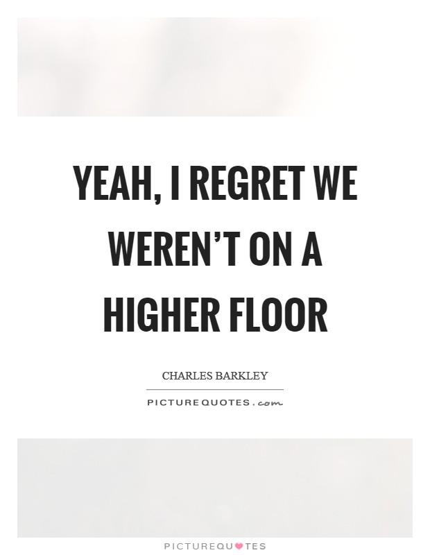 Yeah, I regret we weren't on a higher floor Picture Quote #1